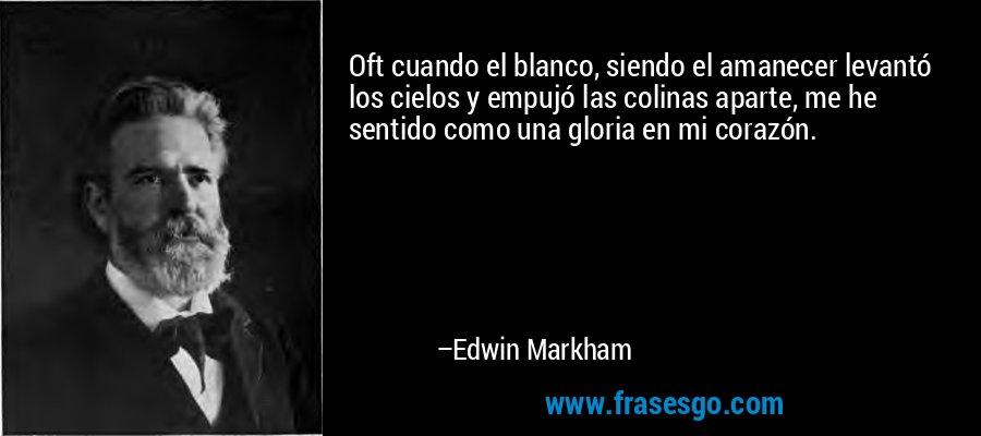 Oft cuando el blanco, siendo el amanecer levantó los cielos y empujó las colinas aparte, me he sentido como una gloria en mi corazón. – Edwin Markham