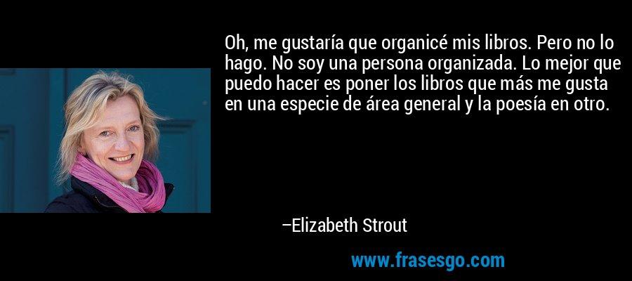 Oh, me gustaría que organicé mis libros. Pero no lo hago. No soy una persona organizada. Lo mejor que puedo hacer es poner los libros que más me gusta en una especie de área general y la poesía en otro. – Elizabeth Strout