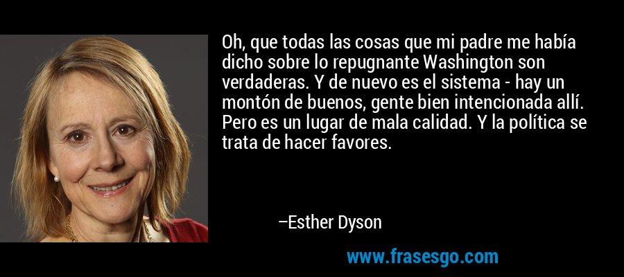 Oh, que todas las cosas que mi padre me había dicho sobre lo repugnante Washington son verdaderas. Y de nuevo es el sistema - hay un montón de buenos, gente bien intencionada allí. Pero es un lugar de mala calidad. Y la política se trata de hacer favores. – Esther Dyson