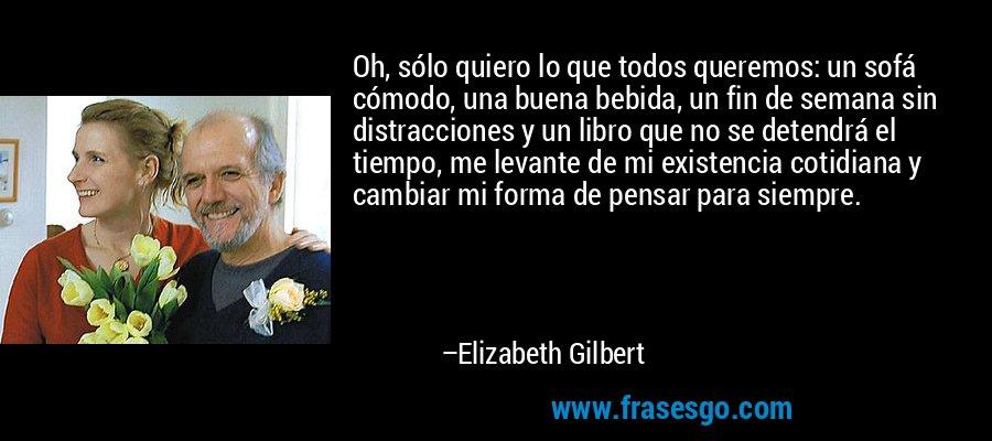 Oh, sólo quiero lo que todos queremos: un sofá cómodo, una buena bebida, un fin de semana sin distracciones y un libro que no se detendrá el tiempo, me levante de mi existencia cotidiana y cambiar mi forma de pensar para siempre. – Elizabeth Gilbert