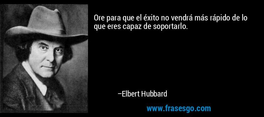Ore para que el éxito no vendrá más rápido de lo que eres capaz de soportarlo. – Elbert Hubbard