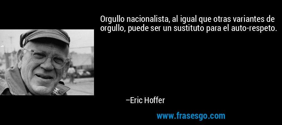 Orgullo nacionalista, al igual que otras variantes de orgullo, puede ser un sustituto para el auto-respeto. – Eric Hoffer