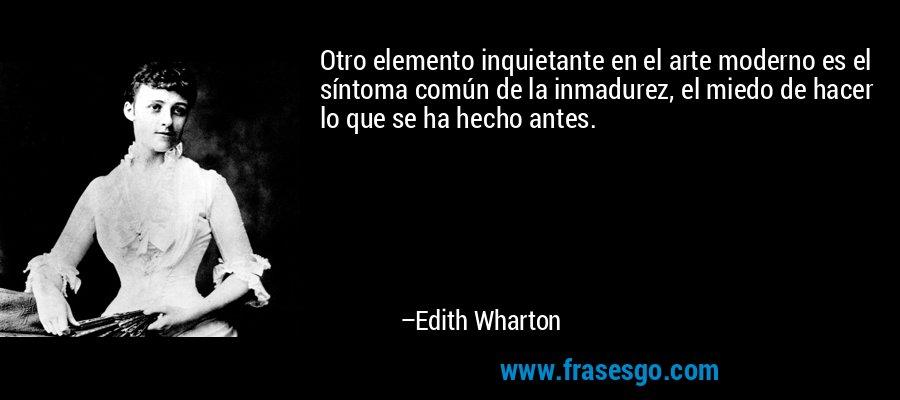 Otro elemento inquietante en el arte moderno es el síntoma común de la inmadurez, el miedo de hacer lo que se ha hecho antes. – Edith Wharton