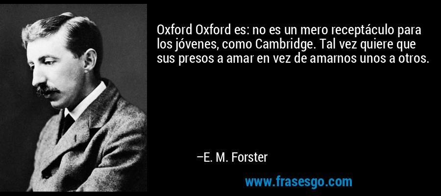 Oxford Oxford es: no es un mero receptáculo para los jóvenes, como Cambridge. Tal vez quiere que sus presos a amar en vez de amarnos unos a otros. – E. M. Forster