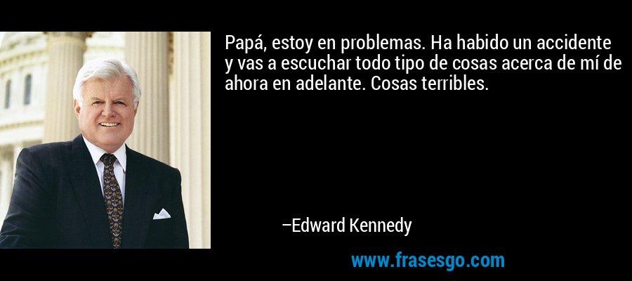 Papá, estoy en problemas. Ha habido un accidente y vas a escuchar todo tipo de cosas acerca de mí de ahora en adelante. Cosas terribles. – Edward Kennedy