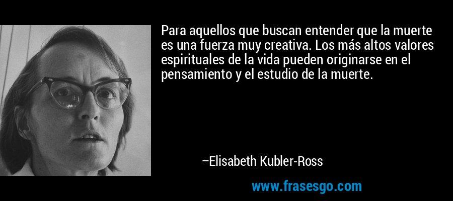 Para aquellos que buscan entender que la muerte es una fuerza muy creativa. Los más altos valores espirituales de la vida pueden originarse en el pensamiento y el estudio de la muerte. – Elisabeth Kubler-Ross