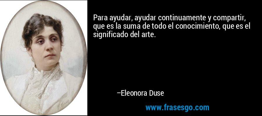 Para ayudar, ayudar continuamente y compartir, que es la suma de todo el conocimiento, que es el significado del arte. – Eleonora Duse