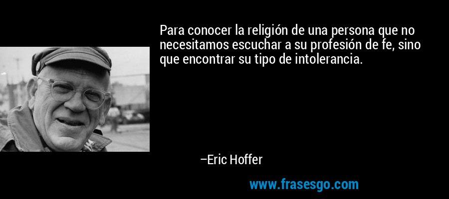 Para conocer la religión de una persona que no necesitamos escuchar a su profesión de fe, sino que encontrar su tipo de intolerancia. – Eric Hoffer