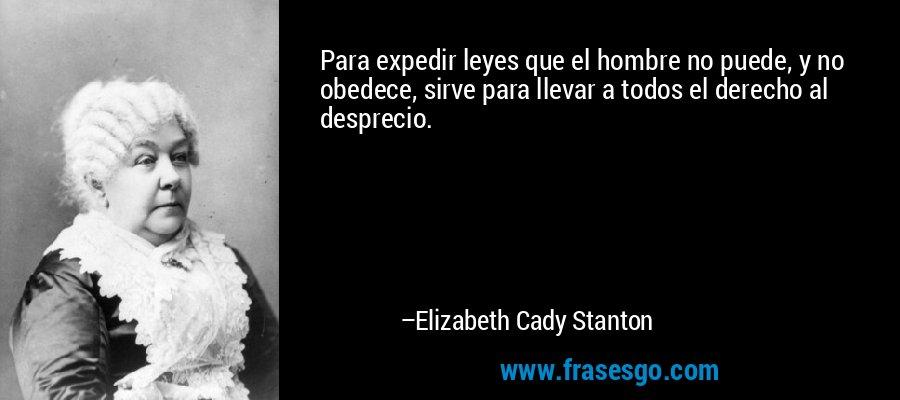 Para expedir leyes que el hombre no puede, y no obedece, sirve para llevar a todos el derecho al desprecio. – Elizabeth Cady Stanton