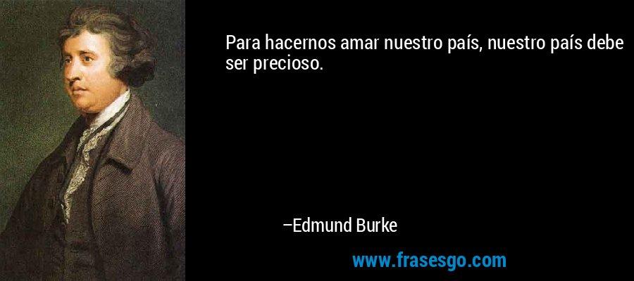 Para hacernos amar nuestro país, nuestro país debe ser precioso. – Edmund Burke