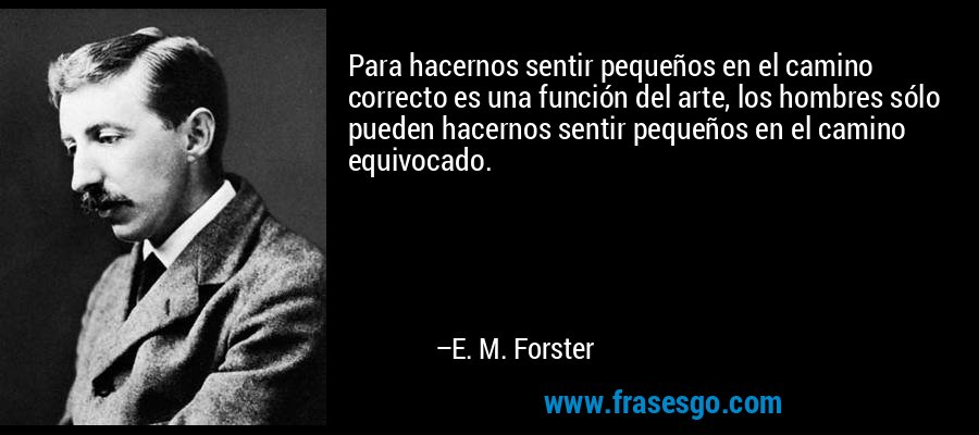 Para hacernos sentir pequeños en el camino correcto es una función del arte, los hombres sólo pueden hacernos sentir pequeños en el camino equivocado. – E. M. Forster