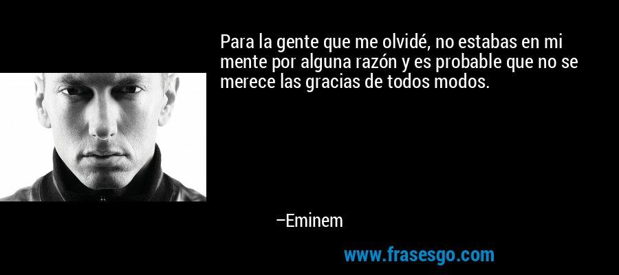 Para la gente que me olvidé, no estabas en mi mente por alguna razón y es probable que no se merece las gracias de todos modos. – Eminem