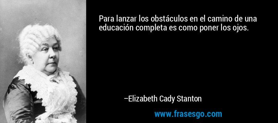 Para lanzar los obstáculos en el camino de una educación completa es como poner los ojos. – Elizabeth Cady Stanton