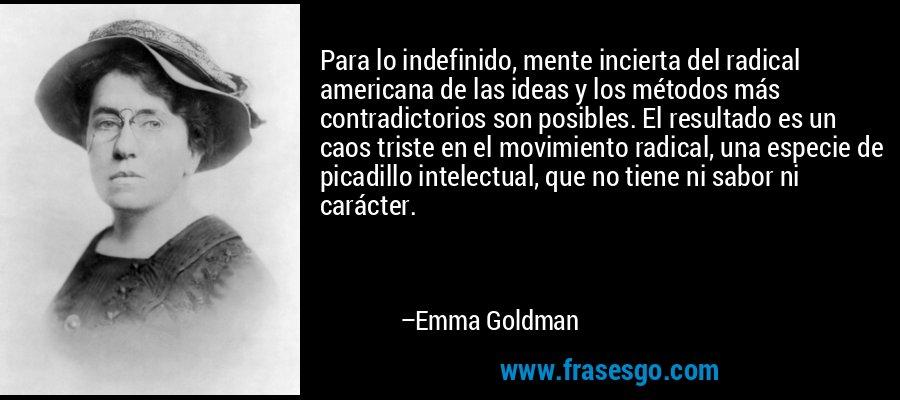 Para lo indefinido, mente incierta del radical americana de las ideas y los métodos más contradictorios son posibles. El resultado es un caos triste en el movimiento radical, una especie de picadillo intelectual, que no tiene ni sabor ni carácter. – Emma Goldman