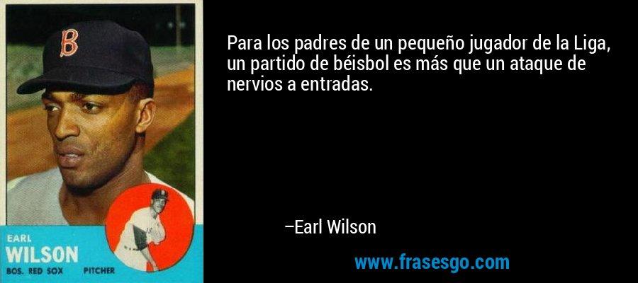 Para los padres de un pequeño jugador de la Liga, un partido de béisbol es más que un ataque de nervios a entradas. – Earl Wilson