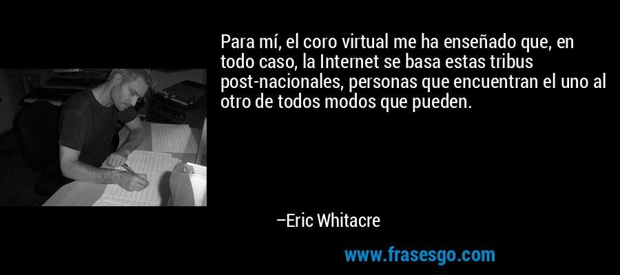 Para mí, el coro virtual me ha enseñado que, en todo caso, la Internet se basa estas tribus post-nacionales, personas que encuentran el uno al otro de todos modos que pueden. – Eric Whitacre
