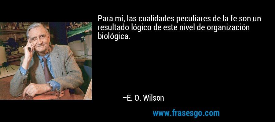 Para mí, las cualidades peculiares de la fe son un resultado lógico de este nivel de organización biológica. – E. O. Wilson