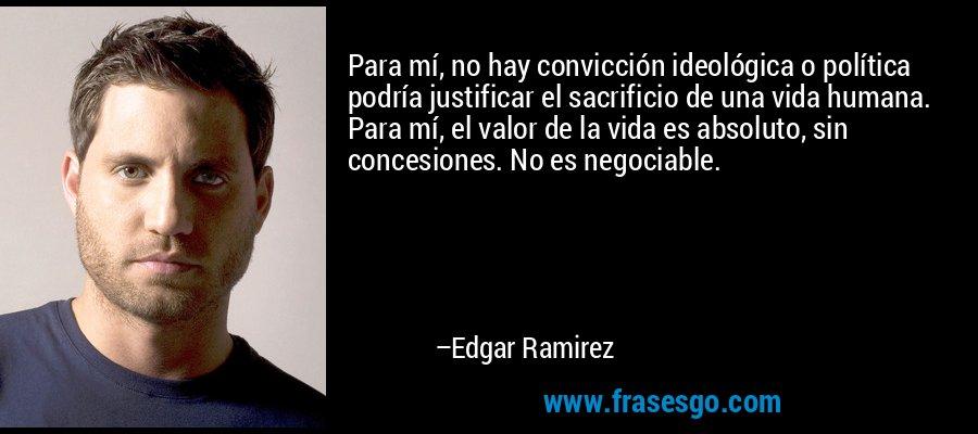 Para mí, no hay convicción ideológica o política podría justificar el sacrificio de una vida humana. Para mí, el valor de la vida es absoluto, sin concesiones. No es negociable. – Edgar Ramirez