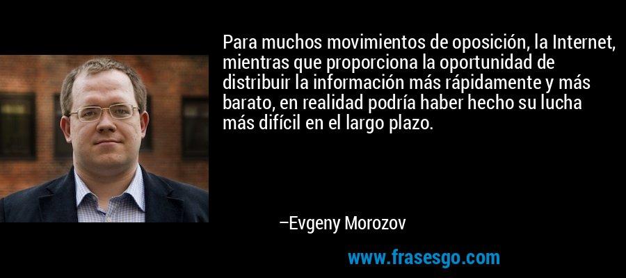 Para muchos movimientos de oposición, la Internet, mientras que proporciona la oportunidad de distribuir la información más rápidamente y más barato, en realidad podría haber hecho su lucha más difícil en el largo plazo. – Evgeny Morozov