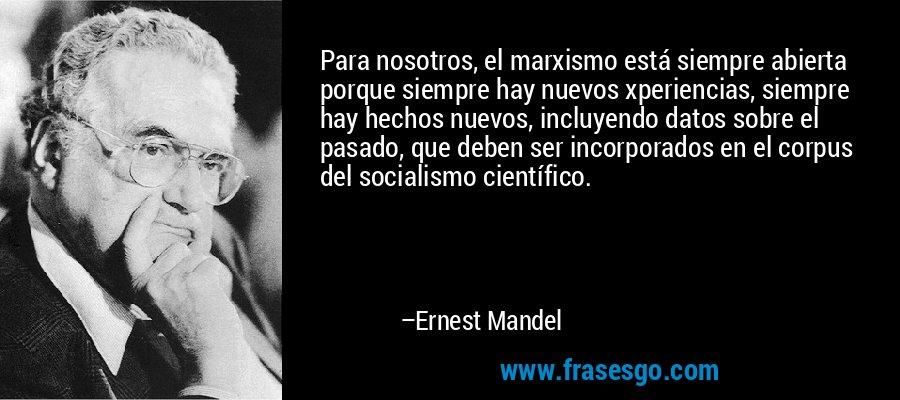 Para nosotros, el marxismo está siempre abierta porque siempre hay nuevos xperiencias, siempre hay hechos nuevos, incluyendo datos sobre el pasado, que deben ser incorporados en el corpus del socialismo científico. – Ernest Mandel