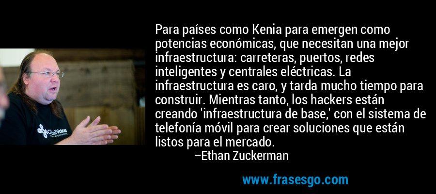Para países como Kenia para emergen como potencias económicas, que necesitan una mejor infraestructura: carreteras, puertos, redes inteligentes y centrales eléctricas. La infraestructura es caro, y tarda mucho tiempo para construir. Mientras tanto, los hackers están creando 'infraestructura de base,' con el sistema de telefonía móvil para crear soluciones que están listos para el mercado. – Ethan Zuckerman