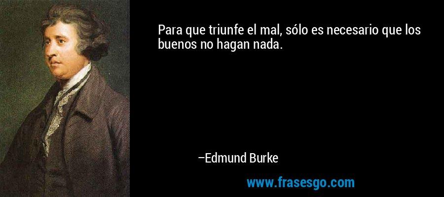 Para que triunfe el mal, sólo es necesario que los buenos no hagan nada. – Edmund Burke