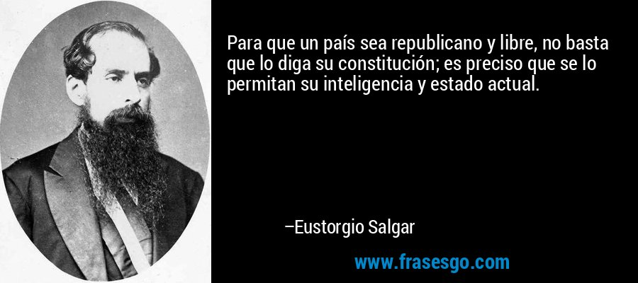 Para que un país sea republicano y libre, no basta que lo diga su constitución; es preciso que se lo permitan su inteligencia y estado actual. – Eustorgio Salgar