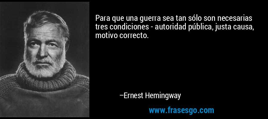 Para que una guerra sea tan sólo son necesarias tres condiciones - autoridad pública, justa causa, motivo correcto. – Ernest Hemingway