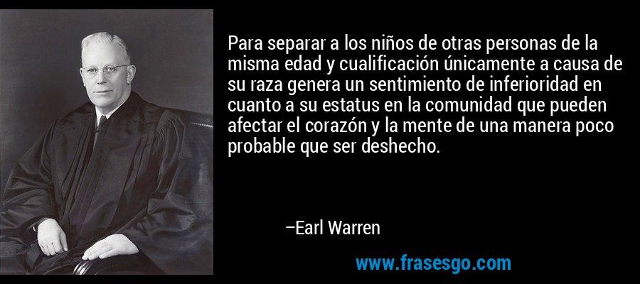 Para separar a los niños de otras personas de la misma edad y cualificación únicamente a causa de su raza genera un sentimiento de inferioridad en cuanto a su estatus en la comunidad que pueden afectar el corazón y la mente de una manera poco probable que ser deshecho. – Earl Warren