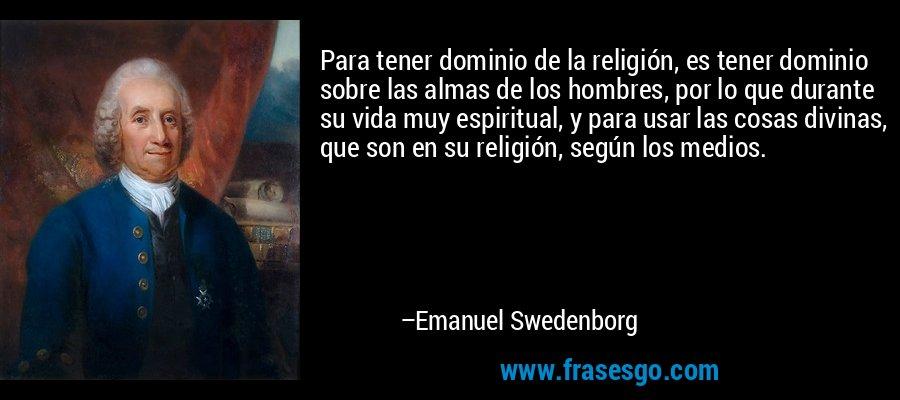 Para tener dominio de la religión, es tener dominio sobre las almas de los hombres, por lo que durante su vida muy espiritual, y para usar las cosas divinas, que son en su religión, según los medios. – Emanuel Swedenborg