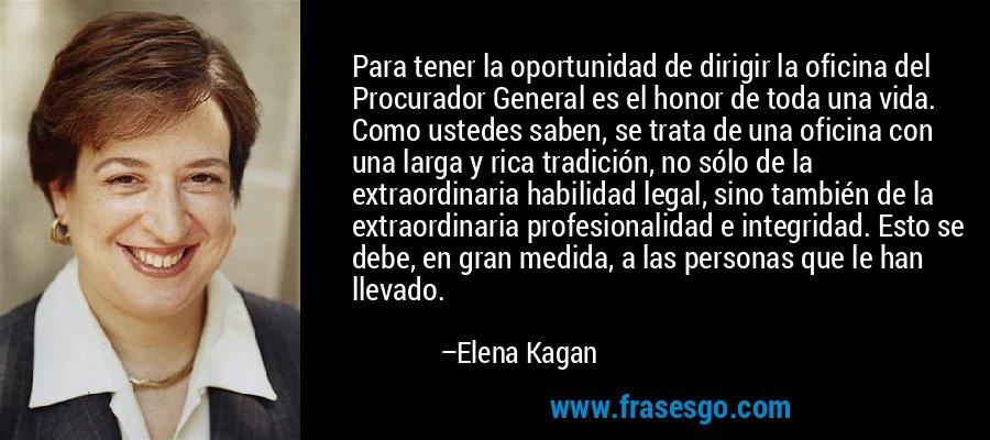 Para tener la oportunidad de dirigir la oficina del Procurador General es el honor de toda una vida. Como ustedes saben, se trata de una oficina con una larga y rica tradición, no sólo de la extraordinaria habilidad legal, sino también de la extraordinaria profesionalidad e integridad. Esto se debe, en gran medida, a las personas que le han llevado. – Elena Kagan