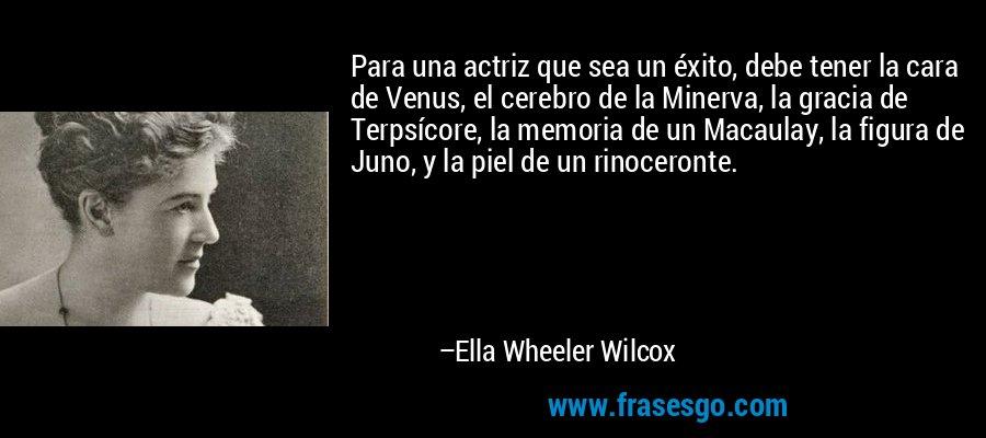 Para una actriz que sea un éxito, debe tener la cara de Venus, el cerebro de la Minerva, la gracia de Terpsícore, la memoria de un Macaulay, la figura de Juno, y la piel de un rinoceronte. – Ella Wheeler Wilcox