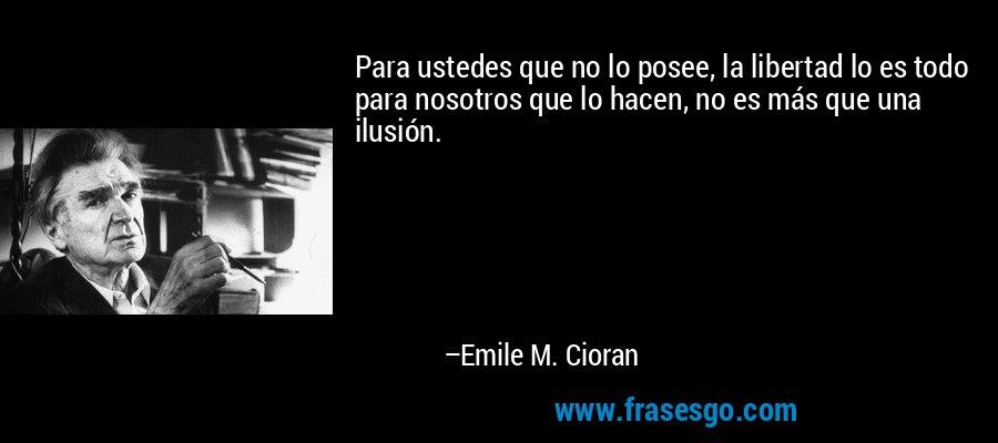 Para ustedes que no lo posee, la libertad lo es todo para nosotros que lo hacen, no es más que una ilusión. – Emile M. Cioran