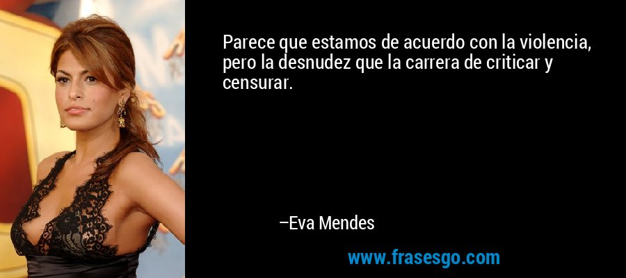 Parece que estamos de acuerdo con la violencia, pero la desnudez que la carrera de criticar y censurar. – Eva Mendes