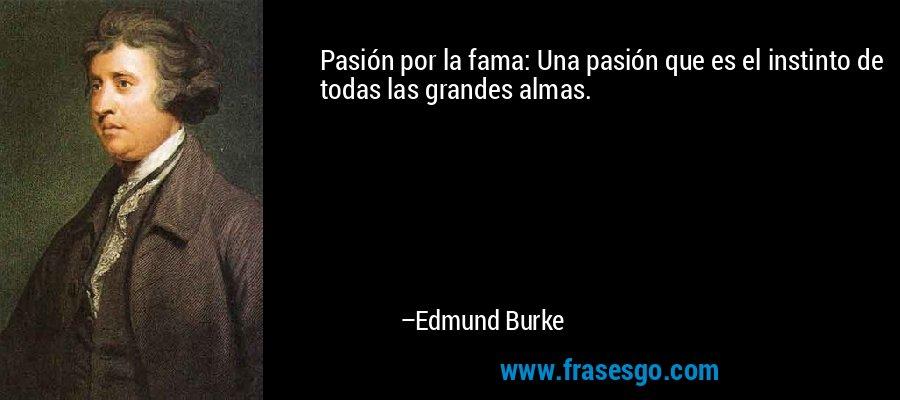 Pasión por la fama: Una pasión que es el instinto de todas las grandes almas. – Edmund Burke