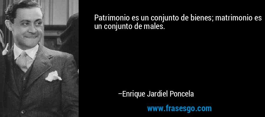 Patrimonio es un conjunto de bienes; matrimonio es un conjunto de males. – Enrique Jardiel Poncela