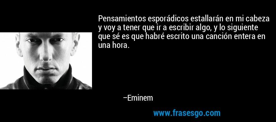 Pensamientos esporádicos estallarán en mi cabeza y voy a tener que ir a escribir algo, y lo siguiente que sé es que habré escrito una canción entera en una hora. – Eminem