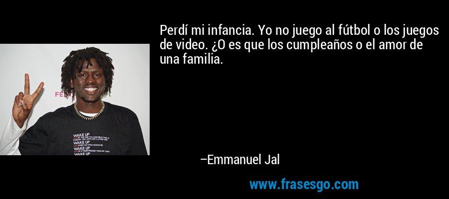 Perdí mi infancia. Yo no juego al fútbol o los juegos de video. ¿O es que los cumpleaños o el amor de una familia. – Emmanuel Jal