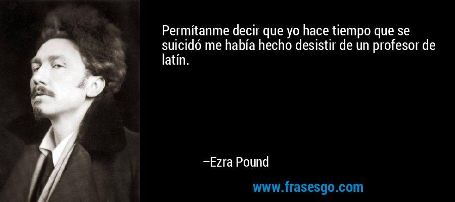 Permítanme decir que yo hace tiempo que se suicidó me había hecho desistir de un profesor de latín. – Ezra Pound