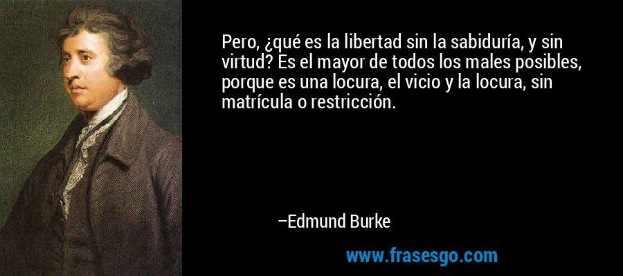 Pero, ¿qué es la libertad sin la sabiduría, y sin virtud? Es el mayor de todos los males posibles, porque es una locura, el vicio y la locura, sin matrícula o restricción. – Edmund Burke