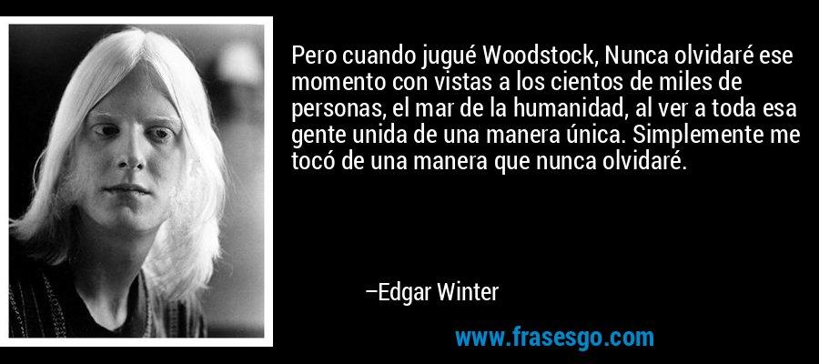 Pero cuando jugué Woodstock, Nunca olvidaré ese momento con vistas a los cientos de miles de personas, el mar de la humanidad, al ver a toda esa gente unida de una manera única. Simplemente me tocó de una manera que nunca olvidaré. – Edgar Winter