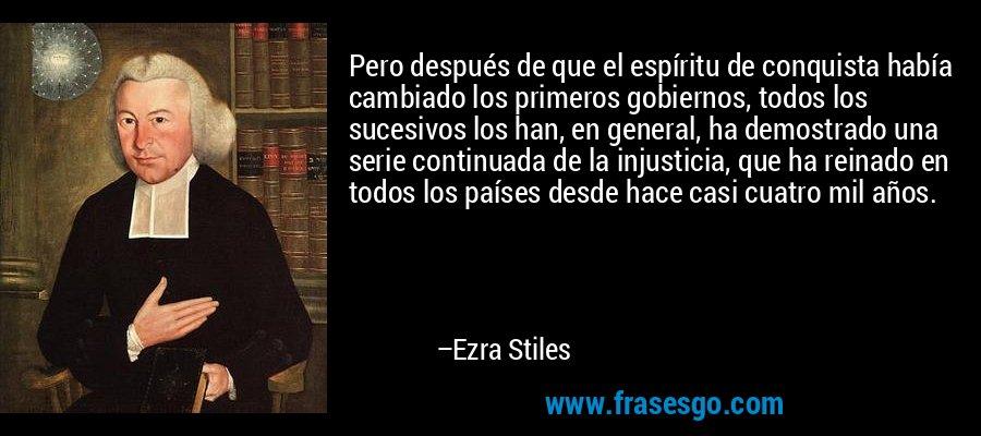 Pero después de que el espíritu de conquista había cambiado los primeros gobiernos, todos los sucesivos los han, en general, ha demostrado una serie continuada de la injusticia, que ha reinado en todos los países desde hace casi cuatro mil años. – Ezra Stiles