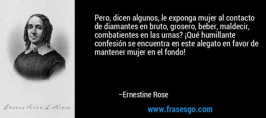 Pero, dicen algunos, le exponga mujer al contacto de diamantes en bruto, grosero, beber, maldecir, combatientes en las urnas? ¡Qué humillante confesión se encuentra en este alegato en favor de mantener mujer en el fondo! – Ernestine Rose