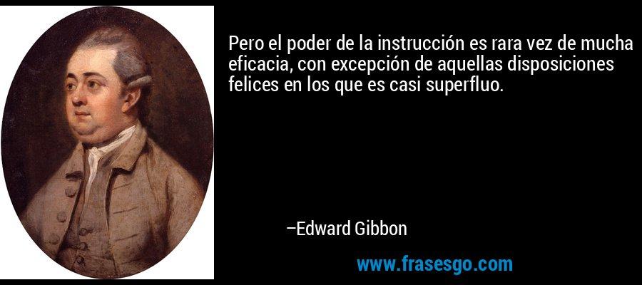 Pero el poder de la instrucción es rara vez de mucha eficacia, con excepción de aquellas disposiciones felices en los que es casi superfluo. – Edward Gibbon