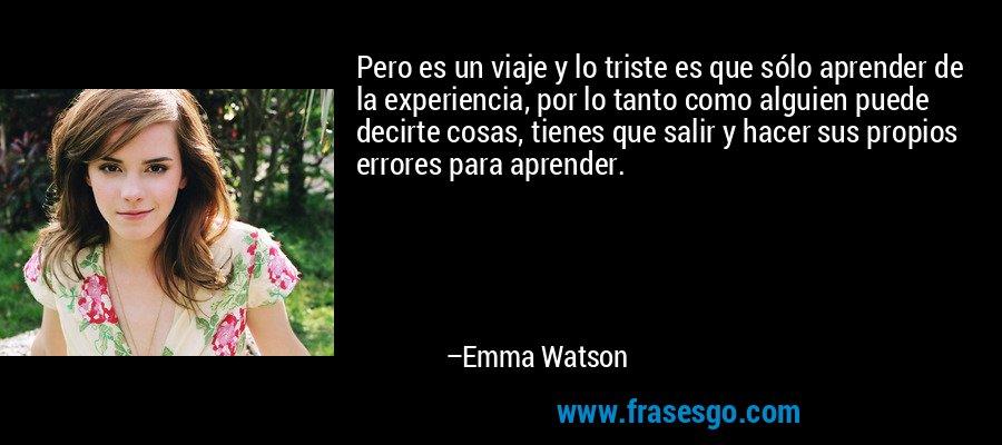 Pero es un viaje y lo triste es que sólo aprender de la experiencia, por lo tanto como alguien puede decirte cosas, tienes que salir y hacer sus propios errores para aprender. – Emma Watson