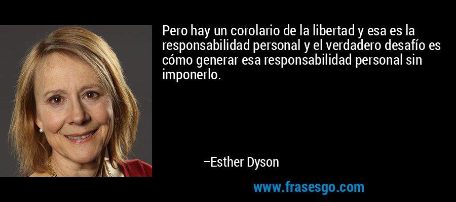 Pero hay un corolario de la libertad y esa es la responsabilidad personal y el verdadero desafío es cómo generar esa responsabilidad personal sin imponerlo. – Esther Dyson