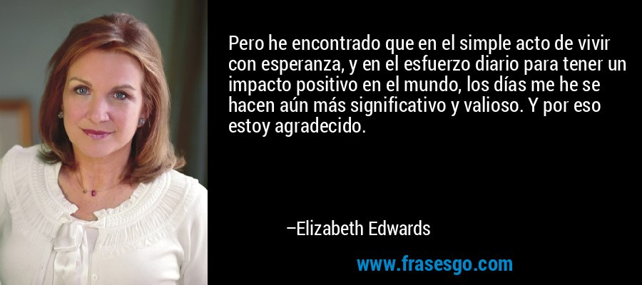 Pero he encontrado que en el simple acto de vivir con esperanza, y en el esfuerzo diario para tener un impacto positivo en el mundo, los días me he se hacen aún más significativo y valioso. Y por eso estoy agradecido. – Elizabeth Edwards