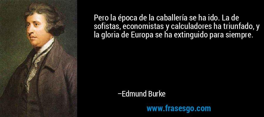 Pero la época de la caballería se ha ido. La de sofistas, economistas y calculadores ha triunfado, y la gloria de Europa se ha extinguido para siempre. – Edmund Burke
