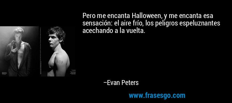 Pero me encanta Halloween, y me encanta esa sensación: el aire frío, los peligros espeluznantes acechando a la vuelta. – Evan Peters