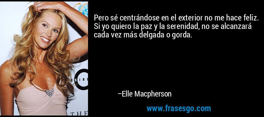 Pero sé centrándose en el exterior no me hace feliz. Si yo quiero la paz y la serenidad, no se alcanzará cada vez más delgada o gorda. – Elle Macpherson